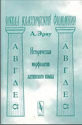 Альфред Эрну - Историческая морфология латинского языка