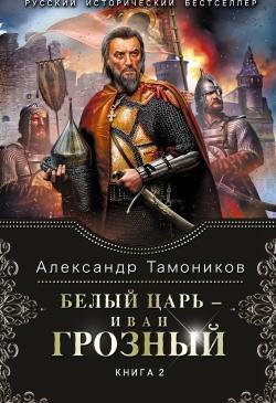 Тамоников А. А. - Белый царь - Иван Грозный. Книга 2.