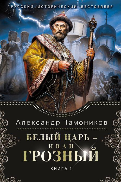 Тамоников А. А. - Белый царь - Иван Грозный. Книга 1.