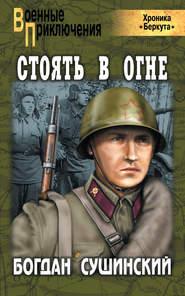 Богдан Сушинский - Стоять в огне