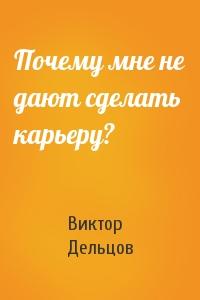 Виктор Дельцов - Почему мне не дают сделать карьеру